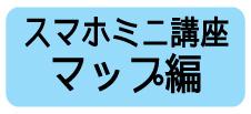 スマホミニ講座マップ編